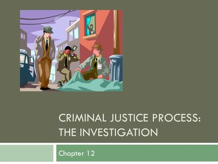 CRIMINAL JUSTICE PROCESS: THE INVESTIGATION Chapter 12.
