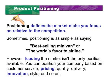 Positioning defines the market niche you focus on relative to the competition. Sometimes, positioning is as simple as saying Best-selling minivan or.