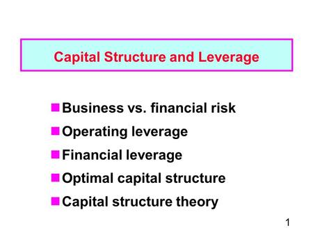 1 Capital Structure and Leverage Business vs. financial risk Operating leverage Financial leverage Optimal capital structure Capital structure theory.