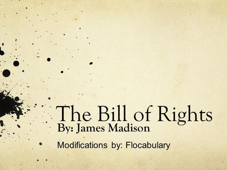 The Bill of Rights By: James Madison Modifications by: Flocabulary.