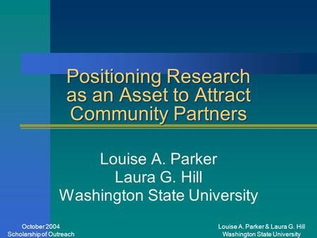Louise A. Parker & Laura G. Hill Washington State University October 2004 Scholarship of Outreach Positioning Research as an Asset to Attract Community.
