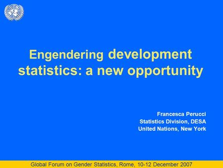 Global Forum on Gender Statistics, Rome, 10-12 December 2007 Engendering development statistics: a new opportunity Francesca Perucci Statistics Division,