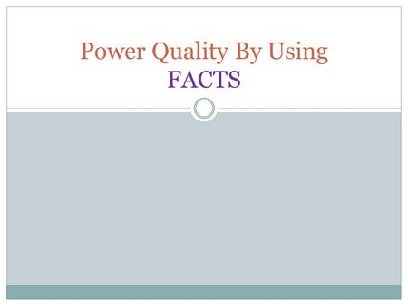 Power Quality By Using FACTS. CONTENTS INTRODUCTION WHAT IS FACTS? FOR WHAT PURPOSE FACTS ARE USED? BASIC TYPES OF FACTS CONTROLLERS BENEFITS OF UTILISING.