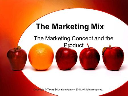 The Marketing Mix The Marketing Concept and the Product Copyright © Texas Education Agency, 2011. All rights reserved.