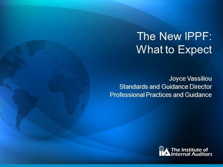 The New IPPF: What to Expect Joyce Vassiliou Standards and Guidance Director Professional Practices and Guidance.