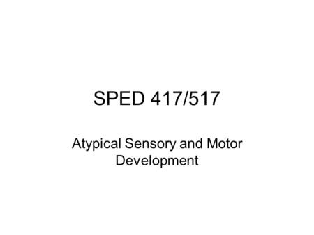 SPED 417/517 Atypical Sensory and Motor Development.