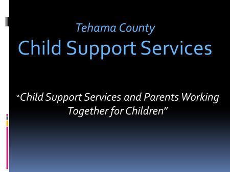 """ Child Support Services and Parents Working Together for Children"" Tehama County Child Support Services."