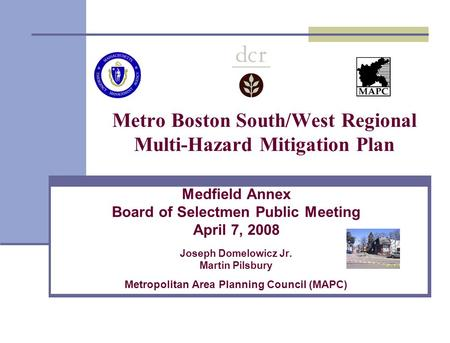 Metro Boston South/West Regional Multi-Hazard Mitigation Plan Medfield Annex Board of Selectmen Public Meeting April 7, 2008 Joseph Domelowicz Jr. Martin.