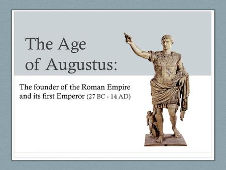 The Age of Augustus: The founder of the Roman Empire and its first Emperor (27 BC - 14 AD)