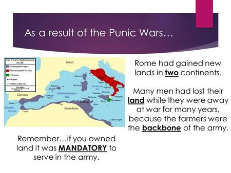 As a result of the Punic Wars… Rome had gained new lands in two continents. Many men had lost their land while they were away at war for many years, because.
