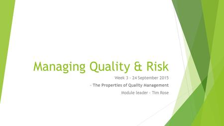 Managing Quality & Risk Week 3 - 24 September 2015 - The Properties of Quality Management Module leader – Tim Rose.