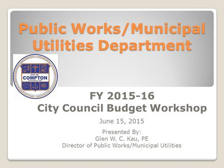 Public Works/Municipal Utilities Department FY 2015-16 City Council Budget Workshop June 15, 2015 Presented By: Glen W. C. Kau, PE Director of Public Works/Municipal.