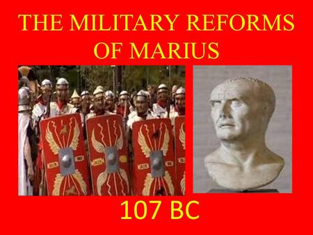 THE MILITARY REFORMS OF MARIUS 107 BC. The Evolution of the Roman Military Prior to Marius, Roman soldiers – Consisted mostly of small landowners – Had.