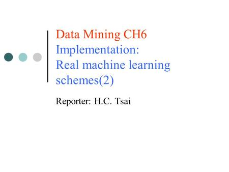 Data Mining CH6 Implementation: Real machine learning schemes(2) Reporter: H.C. Tsai.