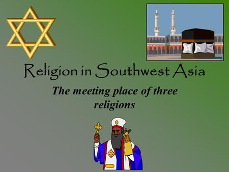 Religion in Southwest Asia The meeting place of three religions.