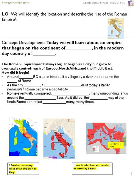 7 th grade World History Liberty Middle School – EDI 2014-15 1 LO: We will identify the location and describe the rise of the Roman Empire 1. Concept Development: