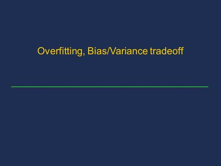 Overfitting, Bias/Variance tradeoff. 2 Content of the presentation Bias and variance definitions Parameters that influence bias and variance Bias and.