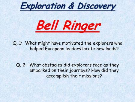Exploration & Discovery Bell Ringer Q. 1: What might have motivated the explorers who helped European leaders locate new lands? Q. 2: What obstacles did.