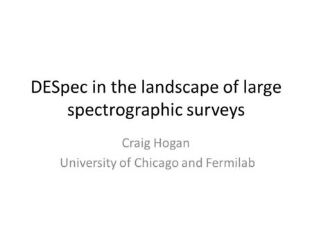 DESpec in the landscape of large spectrographic surveys Craig Hogan University of Chicago and Fermilab.