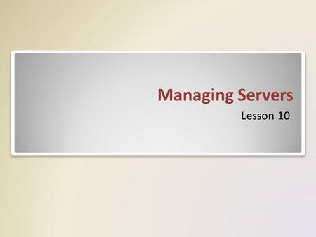 Managing Servers Lesson 10. Skills Matrix Technology SkillObjective DomainObjective # Using Remote DesktopPlan server management strategies 2.1 Delegating.