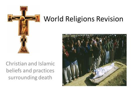 World Religions Revision Christian and Islamic beliefs and practices surrounding death.