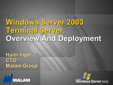 Windows Server 2003 Terminal Server: Overview And Deployment Haim Inger CTO Malam Group.