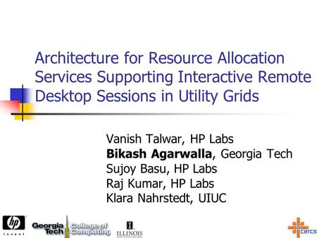 Architecture for Resource Allocation Services Supporting Interactive Remote Desktop Sessions in Utility Grids Vanish Talwar, HP Labs Bikash Agarwalla,