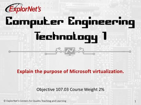 © ExplorNet's Centers for Quality Teaching and Learning 1 Explain the purpose of Microsoft virtualization. Objective 107.03 Course Weight 2%