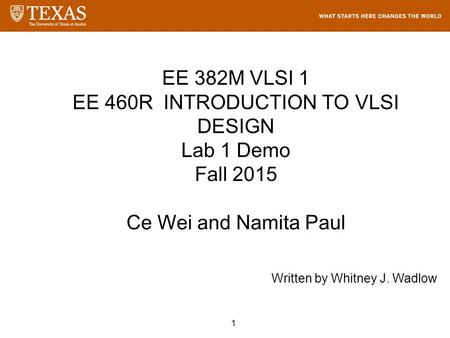 1 EE 382M VLSI 1 EE 460R INTRODUCTION TO VLSI DESIGN Lab 1 Demo Fall 2015 Ce Wei and Namita Paul Written by Whitney J. Wadlow.