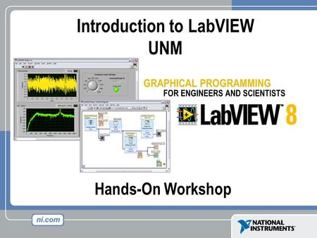 Hands-On Workshop Introduction to LabVIEW UNM. Course Goals Become comfortable with the LabVIEW environment and data flow execution Ability to use LabVIEW.