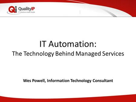 IT Automation: The Technology Behind Managed Services Wes Powell, Information Technology Consultant.