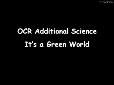 11/06/2016 It's a Green World OCR Additional Science.