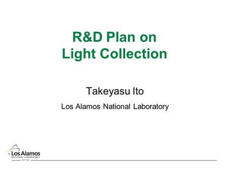 R&D Plan on Light Collection Takeyasu Ito Los Alamos National Laboratory.