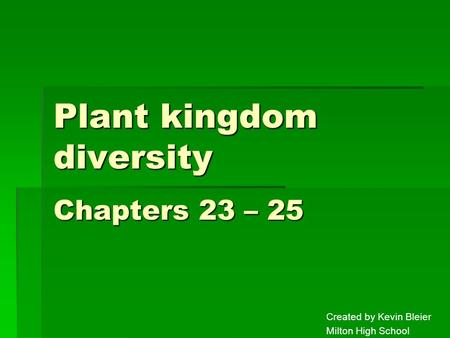 Plant kingdom diversity Created by Kevin Bleier Milton High School Chapters 23 – 25.