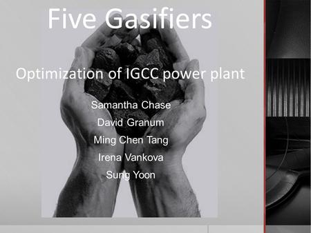 Optimization of IGCC power plant Samantha Chase David Granum Ming Chen Tang Irena Vankova Sung Yoon Five Gasifiers.
