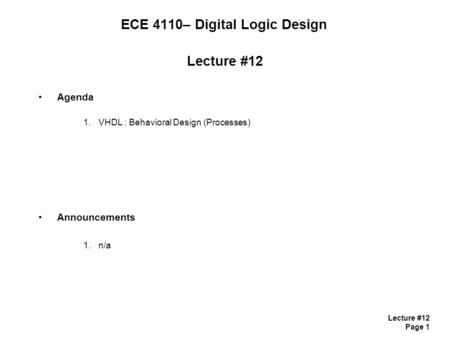 Lecture #12 Page 1 ECE 4110– Digital Logic Design Lecture #12 Agenda 1.VHDL : Behavioral Design (Processes) Announcements 1.n/a.