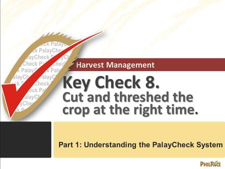 Harvest Management Key Check 8. Cut and threshed the crop at the right time. Part 1: Understanding the PalayCheck System.