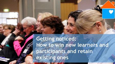 Getting noticed: How to win new learners and participants and retain existing ones.