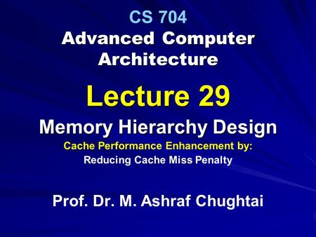Advanced Computer Architecture CS 704 Advanced Computer Architecture Lecture 29 Memory Hierarchy Design Cache Performance Enhancement by: Reducing Cache.