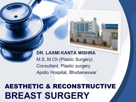 AESTHETIC & RECONSTRUCTIVE BREAST SURGERY DR. LAXMI KANTA MISHRA M.S.,M.Ch (Plastic Surgery) Consultant, Plastic surgery Apollo Hospital, Bhubaneswar.