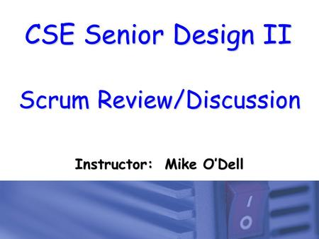 CSE Senior Design II Scrum Review/Discussion Instructor: Mike O'Dell.