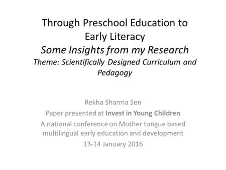 Through Preschool Education to Early Literacy Some Insights from my Research Theme: Scientifically Designed Curriculum and Pedagogy Rekha Sharma Sen Paper.