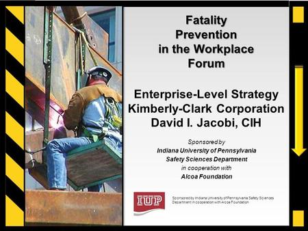 Sponsored by Indiana University of Pennsylvania Safety Sciences Department in cooperation with Alcoa Foundation Fatality Prevention in the Workplace Forum.