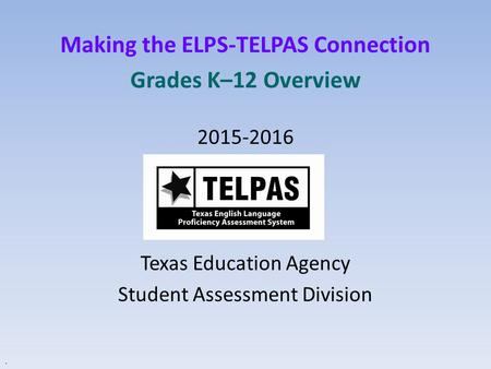 Making the ELPS-TELPAS Connection Grades K–12 Overview 2015-2016 Texas Education Agency Student Assessment Division.