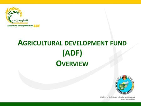 A GRICULTURAL DEVELOPMENT FUND (ADF) O VERVIEW Ministry of Agriculture, Irrigation and Livestock Kabul, Afghanistan.