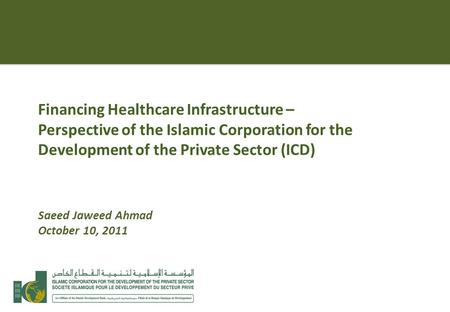 Financing Healthcare Infrastructure – Perspective of the Islamic Corporation for the Development of the Private Sector (ICD) Saeed Jaweed Ahmad October.
