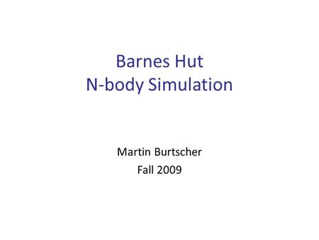 Barnes Hut N-body Simulation Martin Burtscher Fall 2009.