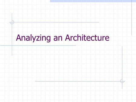 Analyzing an Architecture. Why analyze an architecture? Decide whether it solves the problem Compare to other architectures Assess what needs to change,