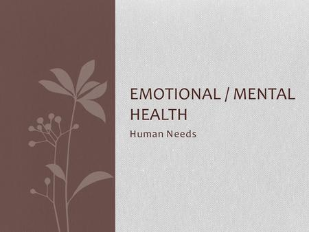 Human Needs EMOTIONAL / MENTAL HEALTH. Maslow & Needs Need – a lack of something that is required Certain needs have priority over other needs Abraham.