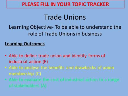 Trade Unions Learning Objective- To be able to understand the role of Trade Unions in business Learning Outcomes Able to define trade union and identify.